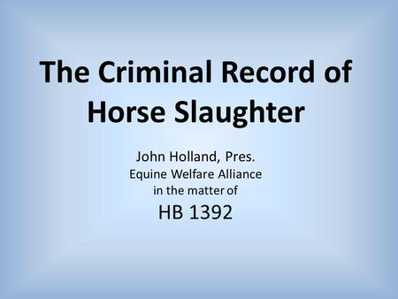 The Criminal Record of Horse Slaughter John Holland, Pres. Equine Welfare Alliance in the matter of HB 1392.