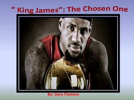 By: Gary Flamino. King James: The Chosen One By: Gary Flamino.