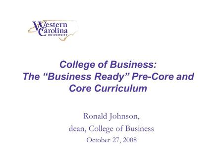College of Business: The Business Ready Pre-Core and Core Curriculum Ronald Johnson, dean, College of Business October 27, 2008.