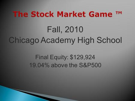The Stock Market Game The Stock Market Game Fall, 2010 Chicago Academy High School Final Equity: $129,924 19.04% above the S&P500.