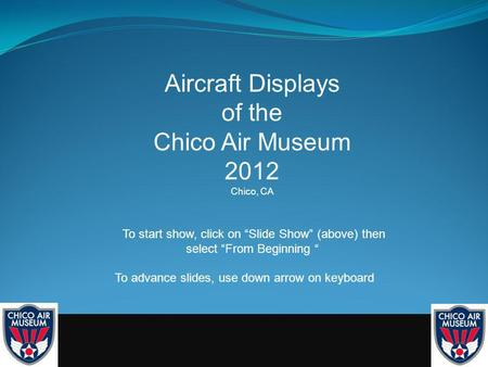 Aircraft Displays of the Chico Air Museum 2012 Chico, CA To start show, click on Slide Show (above) then select From Beginning To advance slides, use down.