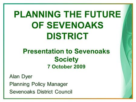 PLANNING THE FUTURE OF SEVENOAKS DISTRICT Alan Dyer Planning Policy Manager Sevenoaks District Council Presentation to Sevenoaks Society 7 October 2009.