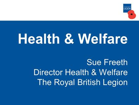 Health & Welfare Sue Freeth Director Health & Welfare The Royal British Legion.