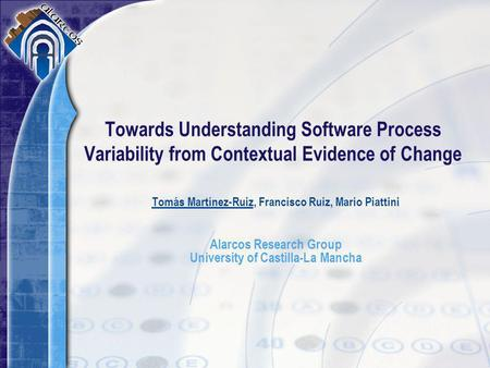 Tomás Martínez-Ruiz, Francisco Ruiz, Mario Piattini Alarcos Research Group University of Castilla-La Mancha Towards Understanding Software Process Variability.