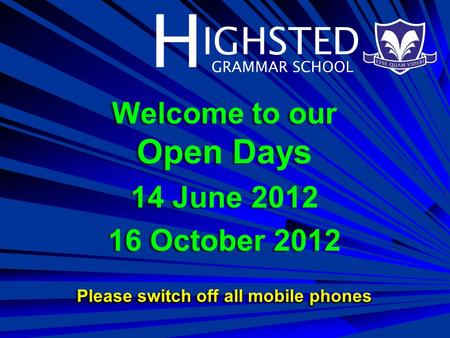 H IGHSTED GRAMMAR SCHOOL Welcome to our Open Days 14 June 2012 16 October 2012 Please switch off all mobile phones Welcome to our Open Days 14 June 2012.