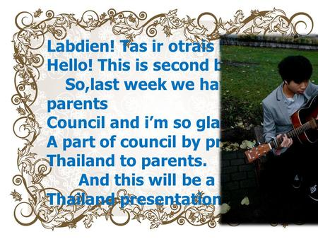 Labdien! Tas ir otrais blogs ! Hello! This is second blogs So,last week we haven parents Council and im so glad to be A part of council by present Thailand.