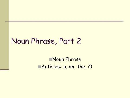 Noun Phrase, Part 2 Noun Phrase Articles: a, an, the, O.