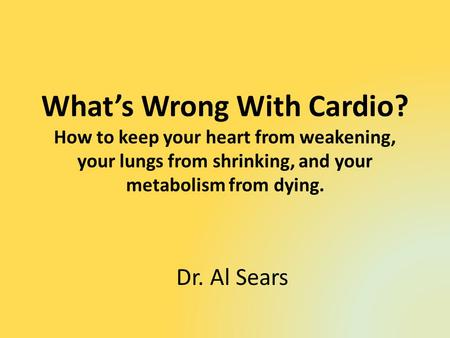 Whats Wrong With Cardio? How to keep your heart from weakening, your lungs from shrinking, and your metabolism from dying. Dr. Al Sears.