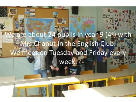 We are about 24 pupils in year 9 (4 e ) with Mrs Chanut in the English Club. We meet on Tuesday and Friday every week.
