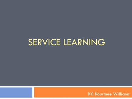 SERVICE LEARNING BY: Kourtnee Williams. Service Learning Service-learning is a credit-bearing, educational experience in which students: 1) participate.