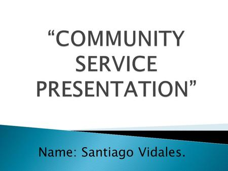 Name: Santiago Vidales.. COMMUNITY SERVICE: 1. An unpaid service for the benefit of the public that is performed by lawbreakers as part (or all) of their.