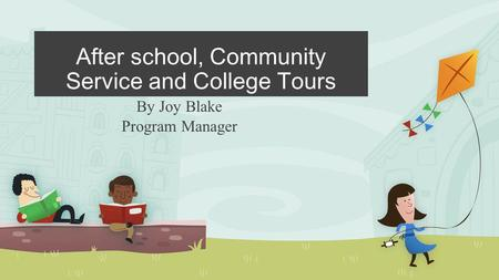 After school, Community Service and College Tours By Joy Blake Program Manager.