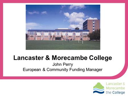 John Perry European & Community Funding Manager Lancaster & Morecambe College.