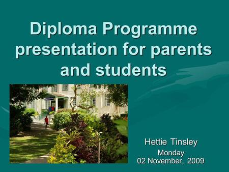 Diploma Programme presentation for parents and students Hettie Tinsley Monday 02 November, 2009.