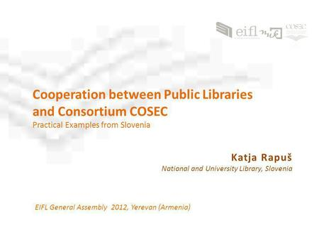 Cooperation between Public Libraries and Consortium COSEC Practical Examples from Slovenia EIFL General Assembly 2012, Yerevan (Armenia) Katja Rapuš National.