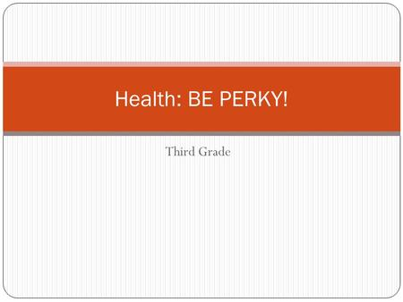 Third Grade Health: BE PERKY!. PERKY P: PLAY E: EAT Healthy R: REST K: Be KIND to others Y: YUCK.