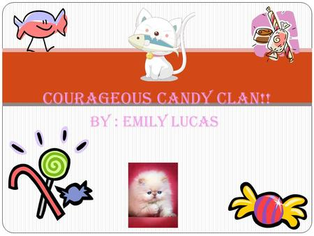 By : Emily Lucas Courageous Candy Clan!!. My Biography!! Hi I'm Emily. I was born underwater in the city of Atlantis. I ate fish all day..since that was.