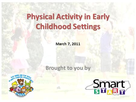 Physical Activity in Early Childhood Settings Physical Activity in Early Childhood Settings March 7, 2011 Brought to you by.