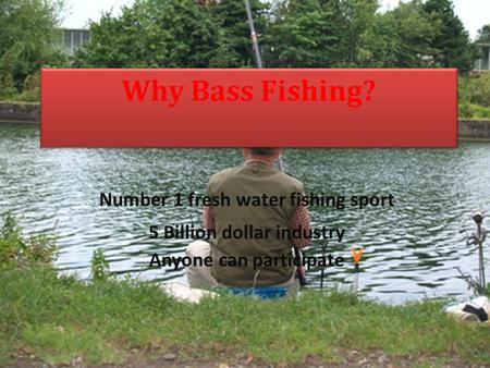 Why Bass Fishing? Number 1 fresh water fishing sport 5 Billion dollar industry Anyone can participate.