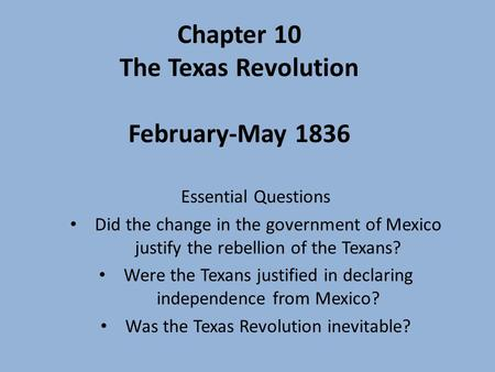 Chapter 10 <strong>The</strong> Texas Revolution February-May 1836 Essential Questions Did <strong>the</strong> change in <strong>the</strong> government of Mexico justify <strong>the</strong> rebellion of <strong>the</strong> Texans? Were.