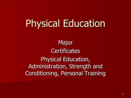 MajorCertificates Physical Education, Administration, Strength and Conditioning, Personal Training 1 Physical Education.