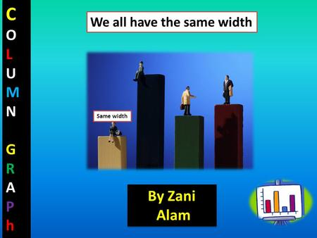 COLUMNGRAPhCOLUMNGRAPh Same width We all have the same width By Zani Alam By Zani Alam.