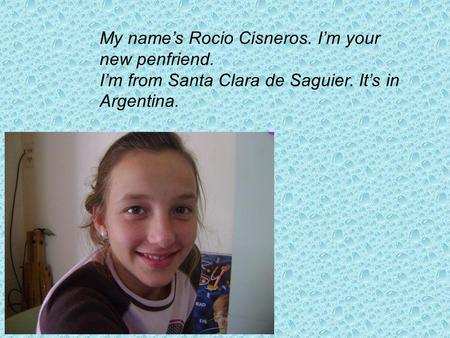 My names Rocio Cisneros. Im your new penfriend. Im from Santa Clara de Saguier. Its in Argentina.