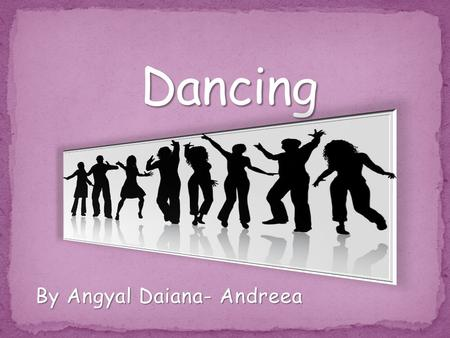 By Angyal Daiana- Andreea. Dancing is an art form that it refers to body movement on music, its used as a form of expreession. The dance can be seen as.