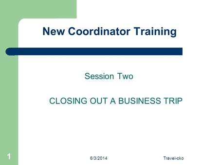 6/3/2014Travel-cko 1 New Coordinator Training Session Two CLOSING OUT A BUSINESS TRIP.