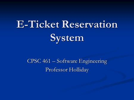 E-Ticket Reservation System CPSC 461 – Software Engineering Professor Holliday.