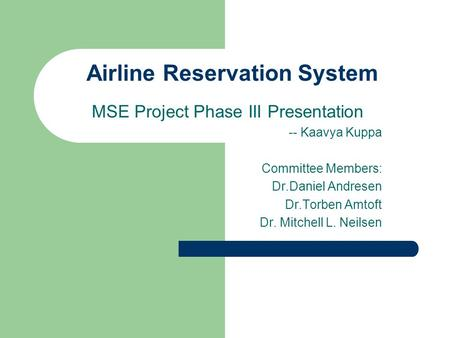 Airline Reservation System MSE Project Phase III Presentation -- Kaavya Kuppa Committee Members: Dr.Daniel Andresen Dr.Torben Amtoft Dr. Mitchell L. Neilsen.