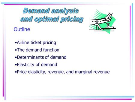 Outline Airline ticket pricing The demand function Determinants of demand Elasticity of demand Price elasticity, revenue, and marginal revenue.