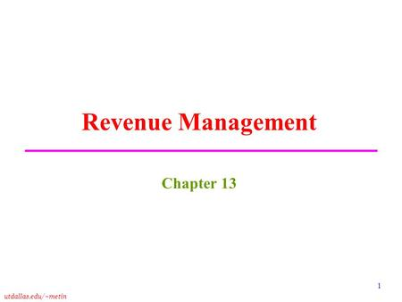 Utdallas.edu/~metin 1 Revenue Management Chapter 13.