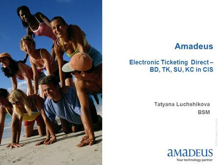 © 2006 Amadeus IT Group SA 1 Amadeus Electronic Ticketing Direct – BD, TK, SU, KC in CIS Tatyana Luchshikova BSM.