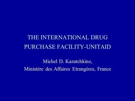 THE INTERNATIONAL DRUG PURCHASE FACILITY-UNITAID Michel D. Kazatchkine, Ministère des Affaires Etrangères, France.