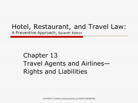 COPYRIGHT © 2008 by Delmar Learning. ALL RIGHTS RESERVED. Hotel, Restaurant, and Travel Law: A Preventive Approach, Seventh Edition Chapter 13 Travel Agents.