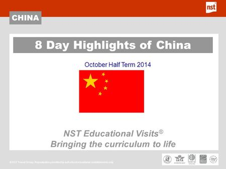 CHINA © NST Travel Group. Reproduction permitted by authorised educational establishments only October Half Term 2014 8 Day Highlights of China NST Educational.