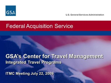 Federal Acquisition Service U.S. General Services Administration GSAs Center for Travel Management Integrated Travel Programs ITMC Meeting July 22, 2009.