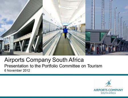 Airports Company South Africa Presentation to the Portfolio Committee on Tourism 6 November 2012.