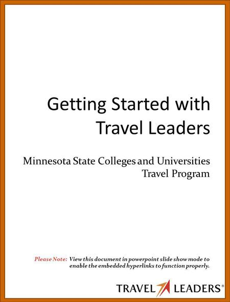 Getting Started with Travel Leaders Minnesota State Colleges and Universities Travel Program Please Note: View this document in powerpoint slide show mode.