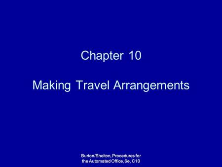 Burton/Shelton, Procedures for the Automated Office, 6e, C10 Chapter 10 Making Travel Arrangements.