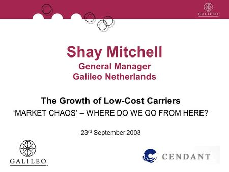 Shay Mitchell General Manager Galileo Netherlands The Growth of Low-Cost Carriers MARKET CHAOS – WHERE DO WE GO FROM HERE? 23 rd September 2003.