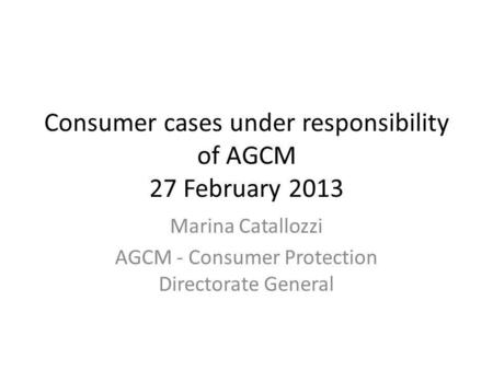 Consumer cases under responsibility of AGCM 27 February 2013 Marina Catallozzi AGCM - Consumer Protection Directorate General.
