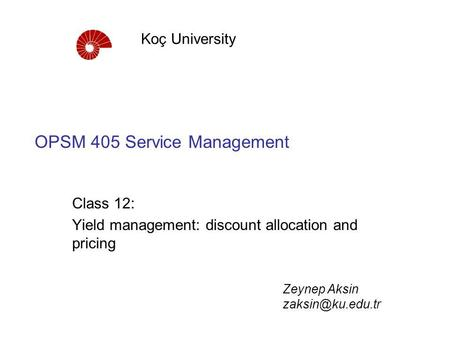 OPSM 405 Service Management Class 12: Yield management: discount allocation and pricing Koç University Zeynep Aksin