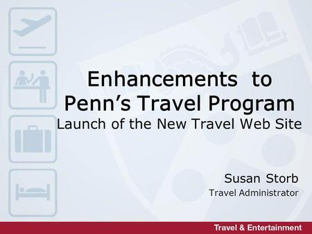 Enhancements to Penns Travel Program Launch of the New Travel Web Site Susan Storb Travel Administrator.