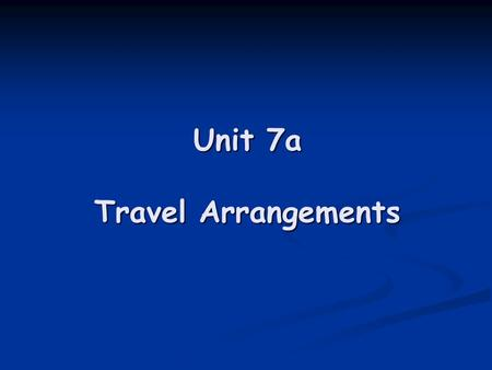 Unit 7a Travel Arrangements
