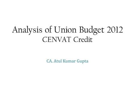 Analysis of Union Budget 2012 CENVAT Credit CA. Atul Kumar Gupta.