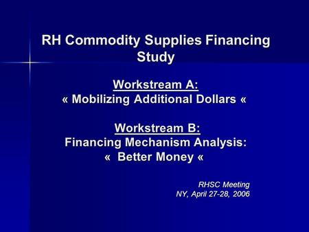 RH Commodity Supplies Financing Study Workstream A: « Mobilizing Additional Dollars « Workstream B: Financing Mechanism Analysis: « Better Money « RH Commodity.