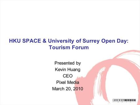 HKU SPACE & University of Surrey Open Day: Tourism Forum Presented by Kevin Huang CEO Pixel Media March 20, 2010.