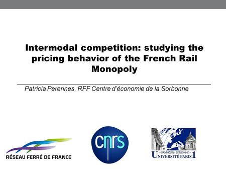 Intermodal competition: studying the pricing behavior of the French Rail Monopoly Patricia Perennes, RFF Centre déconomie de la Sorbonne.